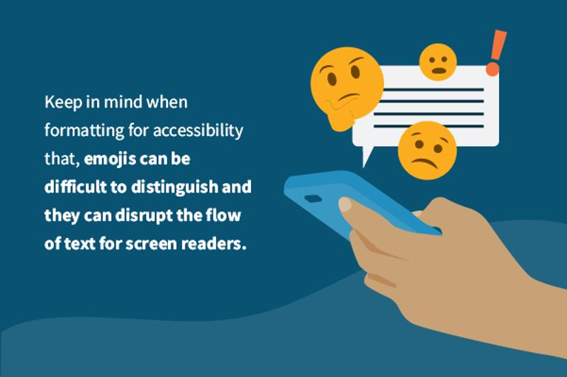 Keep in mind when formatting for accessibility that emojis can be difficult to distinguish, and they can disrupt the flow of text for screen readers.